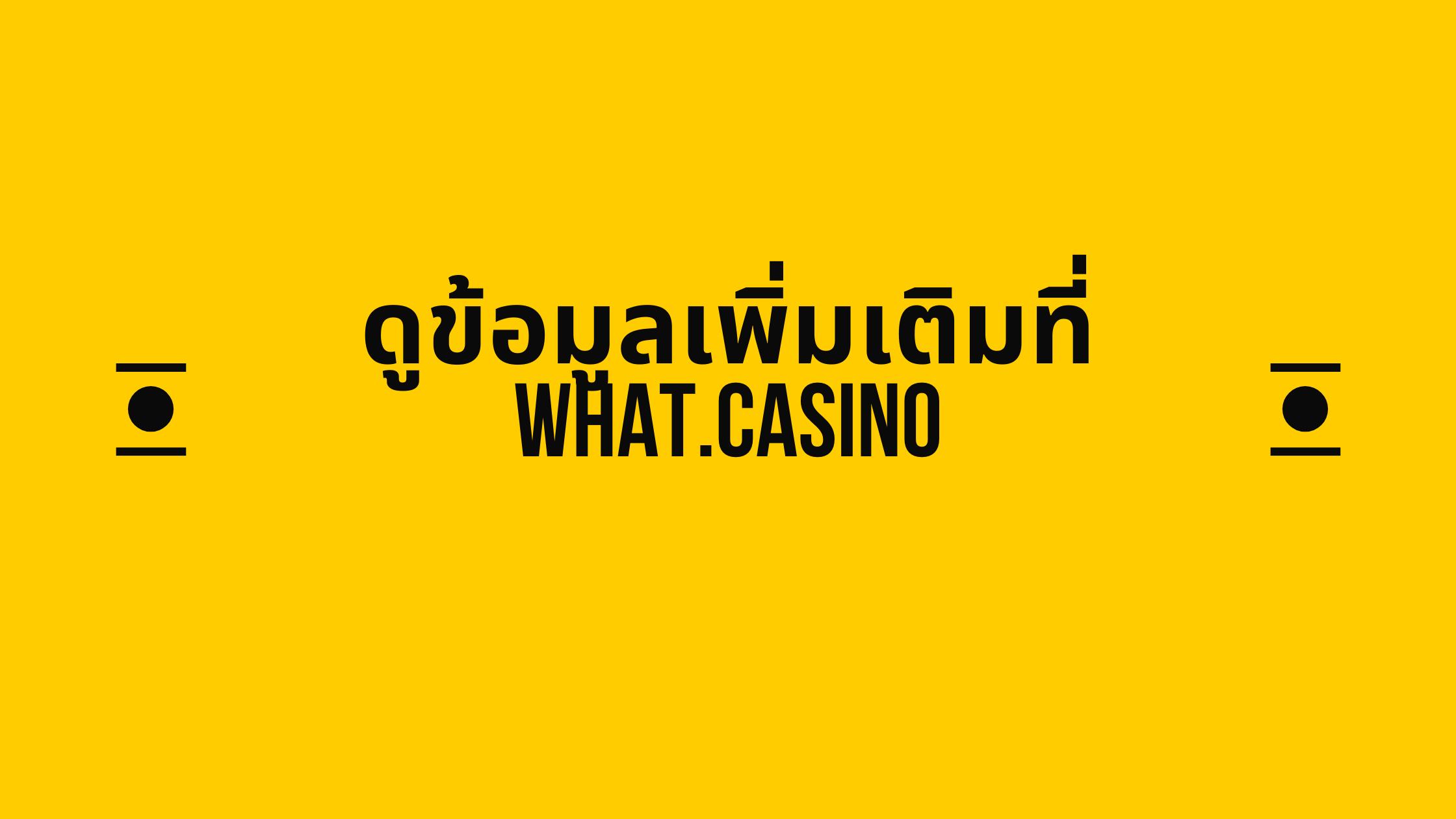 ดูข้อมูลเพิ่มเติมที่ what.casino
